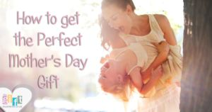 How to get the perfect Mother's Day Gift